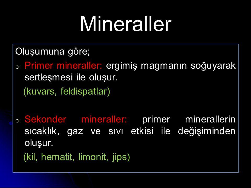 Mineraller Oluşumuna göre; o o Primer mineraller: ergimiş magmanın soğuyarak sertleşmesi ile oluşur. (kuvars, feldispatlar) o o Sekonder mineraller: p