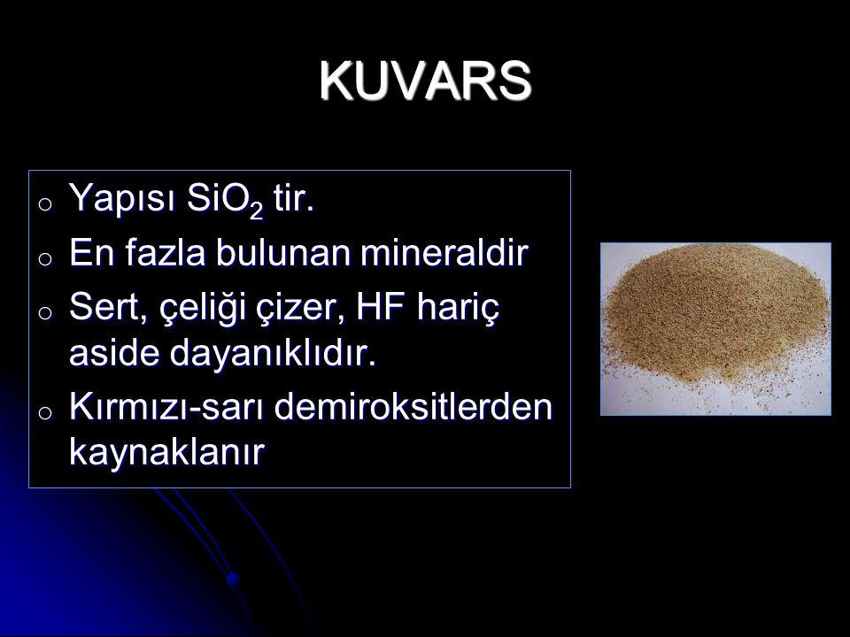 KUVARS o Yapısı SiO 2 tir. o En fazla bulunan mineraldir o Sert, çeliği çizer, HF hariç aside dayanıklıdır. o Kırmızı-sarı demiroksitlerden kaynaklanı
