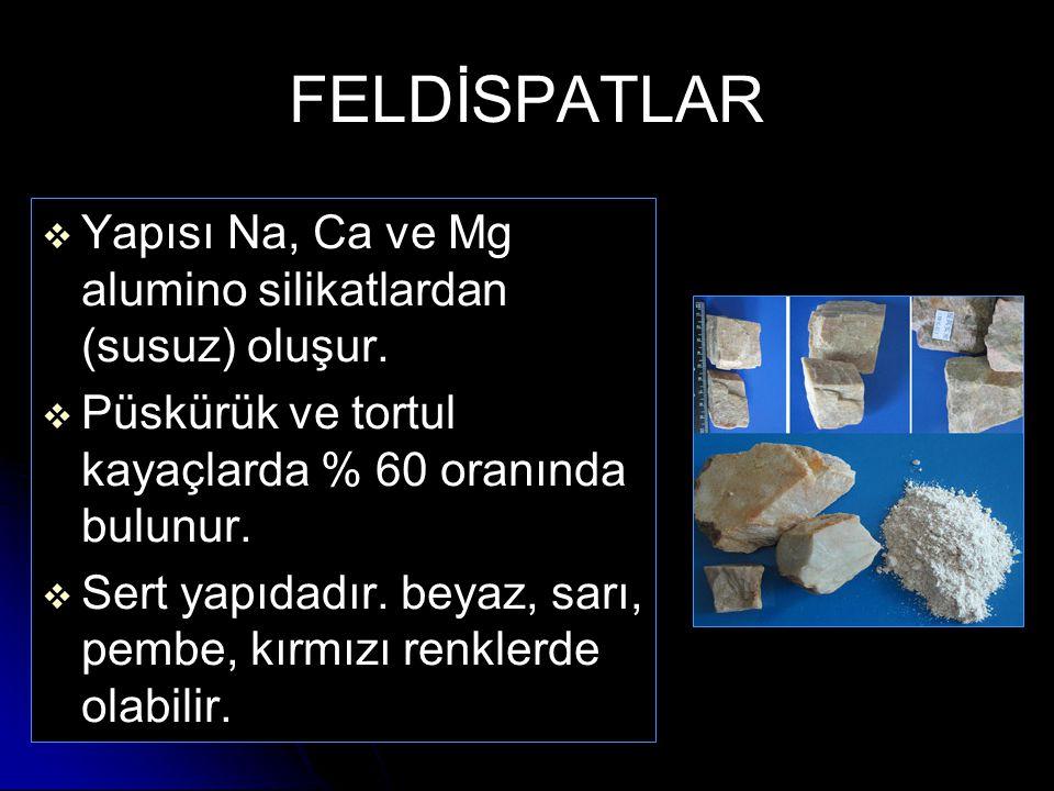 FELDİSPATLAR   Yapısı Na, Ca ve Mg alumino silikatlardan (susuz) oluşur.   Püskürük ve tortul kayaçlarda % 60 oranında bulunur.   Sert yapıdadır