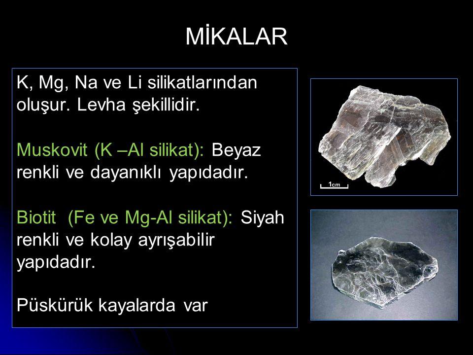 MİKALAR K, Mg, Na ve Li silikatlarından oluşur. Levha şekillidir. Muskovit (K –Al silikat): Beyaz renkli ve dayanıklı yapıdadır. Biotit (Fe ve Mg-Al s