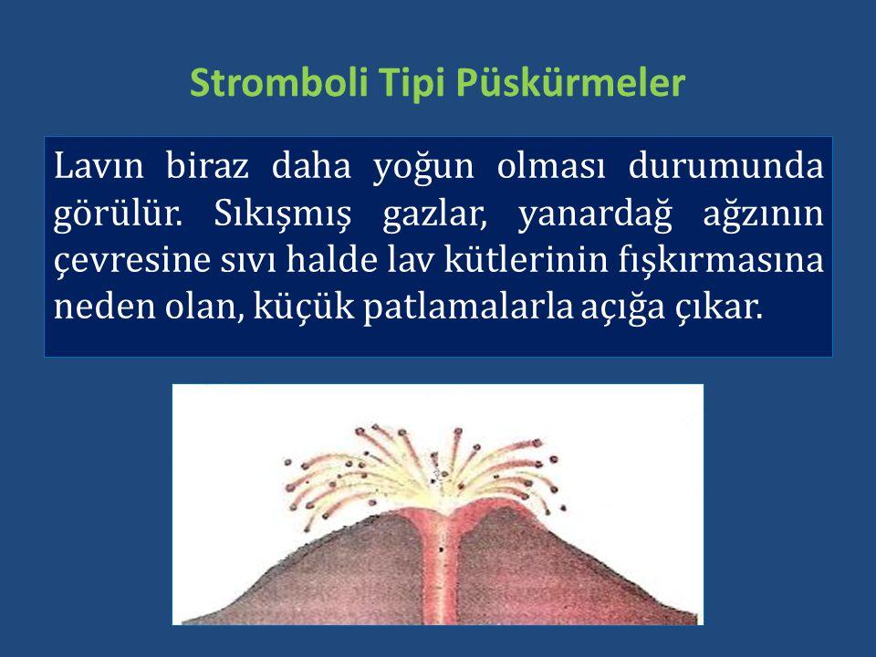 Stromboli Tipi Püskürmeler Lavın biraz daha yoğun olması durumunda görülür. Sıkışmış gazlar, yanardağ ağzının çevresine sıvı halde lav kütlerinin fışk