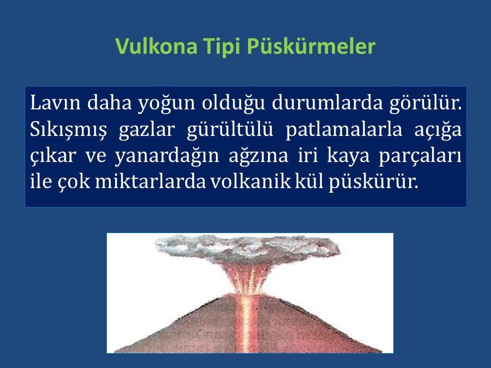 Vulkona Tipi Püskürmeler Lavın daha yoğun olduğu durumlarda görülür. Sıkışmış gazlar gürültülü patlamalarla açığa çıkar ve yanardağın ağzına iri kaya