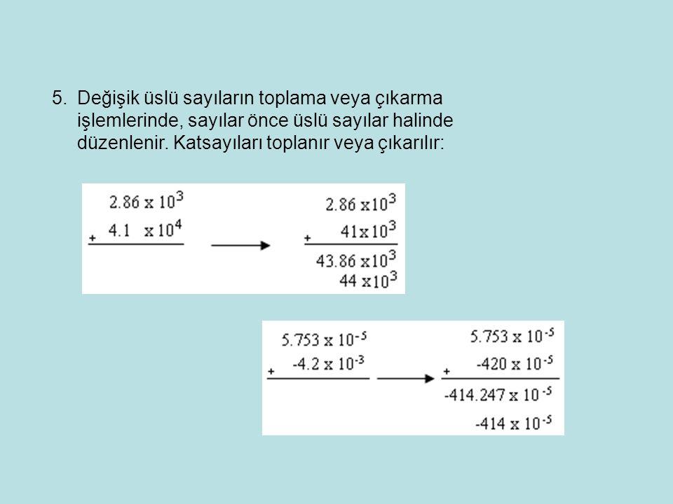 5.Değişik üslü sayıların toplama veya çıkarma işlemlerinde, sayılar önce üslü sayılar halinde düzenlenir.