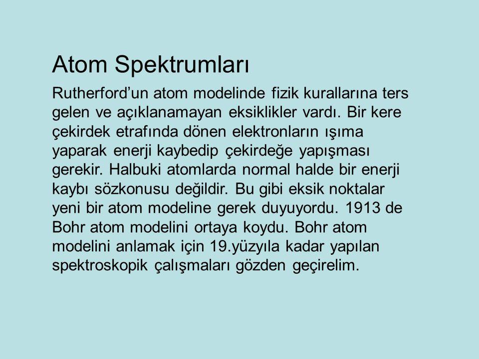 Atom Spektrumları Rutherford'un atom modelinde fizik kurallarına ters gelen ve açıklanamayan eksiklikler vardı. Bir kere çekirdek etrafında dönen elek