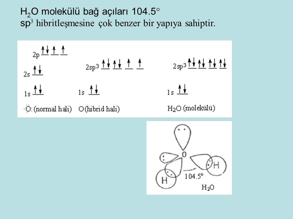H 2 O molekülü bağ açıları 104.5  sp 3 hibritleşmesine çok benzer bir yapıya sahiptir.