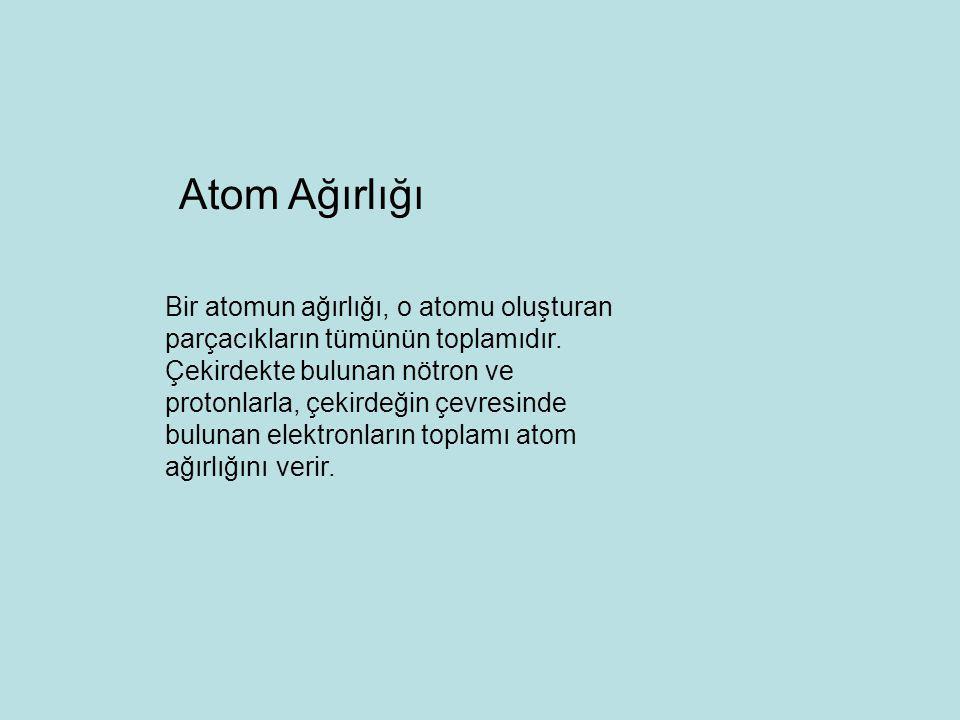 Bir atomun ağırlığı, o atomu oluşturan parçacıkların tümünün toplamıdır. Çekirdekte bulunan nötron ve protonlarla, çekirdeğin çevresinde bulunan elekt