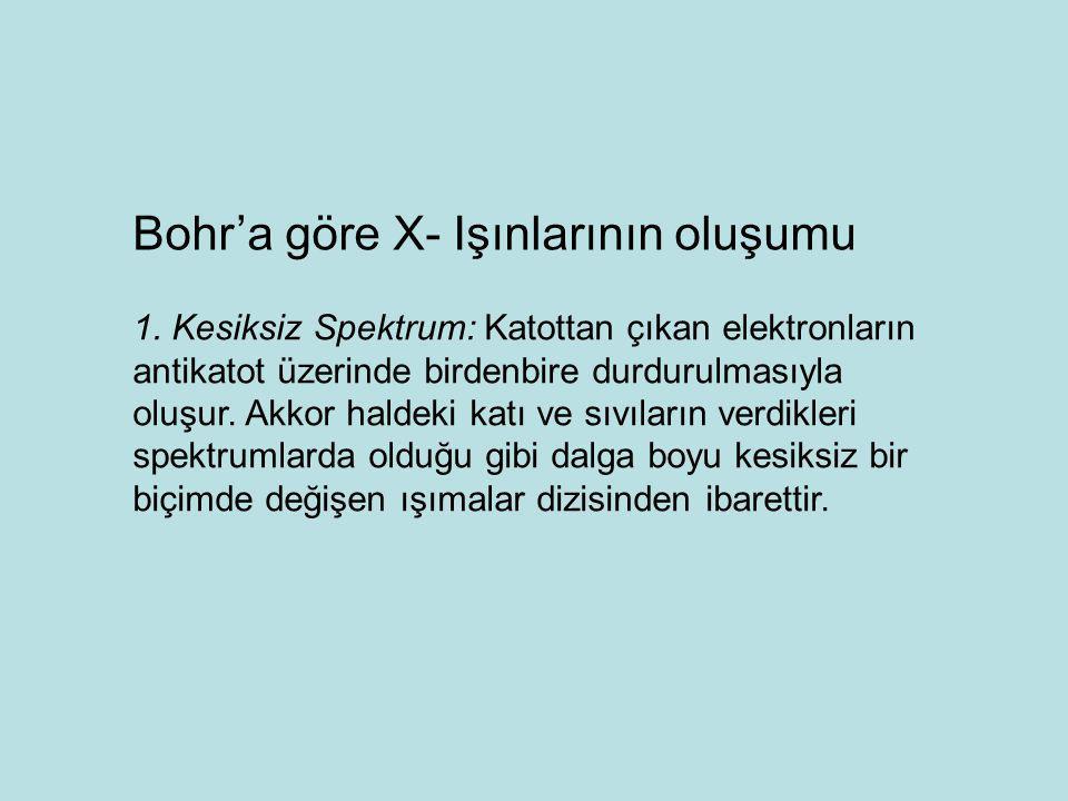 Bohr'a göre X- Işınlarının oluşumu 1. Kesiksiz Spektrum: Katottan çıkan elektronların antikatot üzerinde birdenbire durdurulmasıyla oluşur. Akkor hald