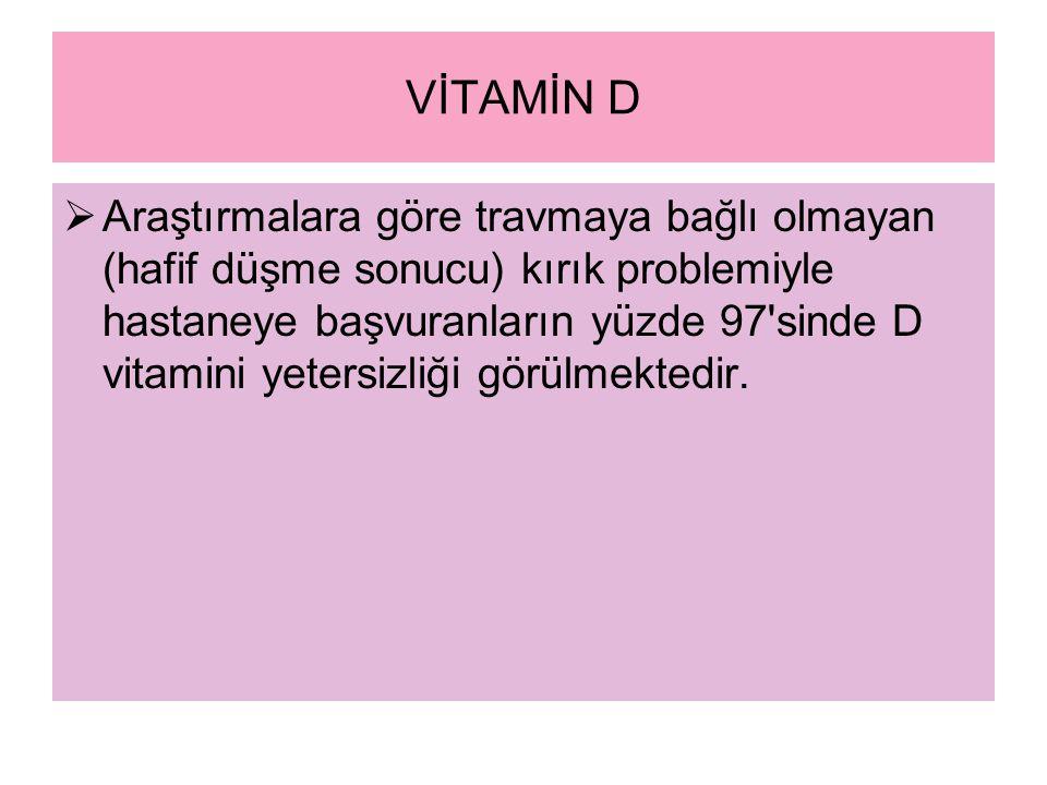 VİTAMİN D  Araştırmalara göre travmaya bağlı olmayan (hafif düşme sonucu) kırık problemiyle hastaneye başvuranların yüzde 97 sinde D vitamini yetersizliği görülmektedir.