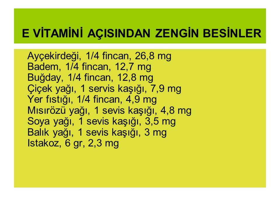 E VİTAMİNİ AÇISINDAN ZENGİN BESİNLER Ayçekirdeği, 1/4 fincan, 26,8 mg Badem, 1/4 fincan, 12,7 mg Buğday, 1/4 fincan, 12,8 mg Çiçek yağı, 1 servis kaşığı, 7,9 mg Yer fıstığı, 1/4 fincan, 4,9 mg Mısırözü yağı, 1 sevis kaşığı, 4,8 mg Soya yağı, 1 sevis kaşığı, 3,5 mg Balık yağı, 1 sevis kaşığı, 3 mg Istakoz, 6 gr, 2,3 mg