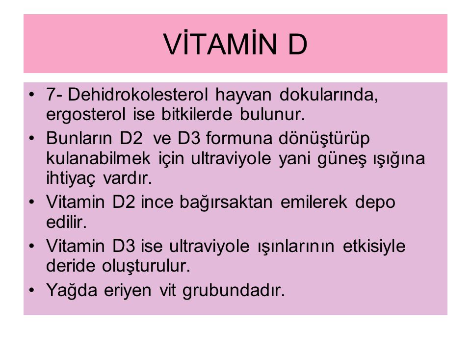 VİTAMİN D 7- Dehidrokolesterol hayvan dokularında, ergosterol ise bitkilerde bulunur. Bunların D2 ve D3 formuna dönüştürüp kulanabilmek için ultraviyo
