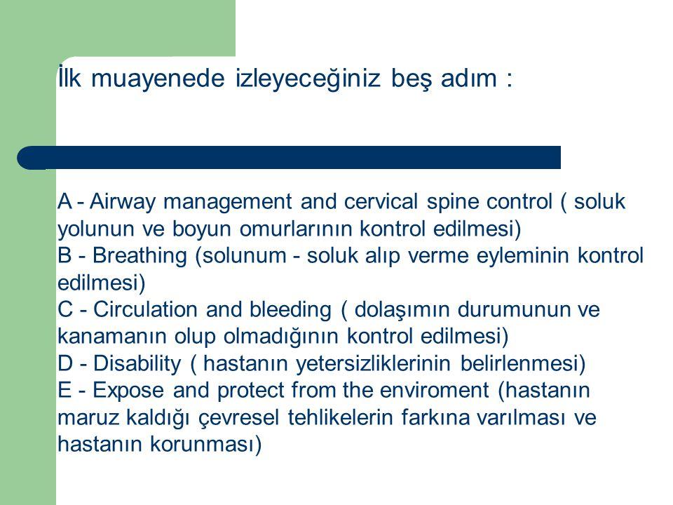 İlk muayenede izleyeceğiniz beş adım : A - Airway management and cervical spine control ( soluk yolunun ve boyun omurlarının kontrol edilmesi) B - Breathing (solunum - soluk alıp verme eyleminin kontrol edilmesi) C - Circulation and bleeding ( dolaşımın durumunun ve kanamanın olup olmadığının kontrol edilmesi) D - Disability ( hastanın yetersizliklerinin belirlenmesi) E - Expose and protect from the enviroment (hastanın maruz kaldığı çevresel tehlikelerin farkına varılması ve hastanın korunması)