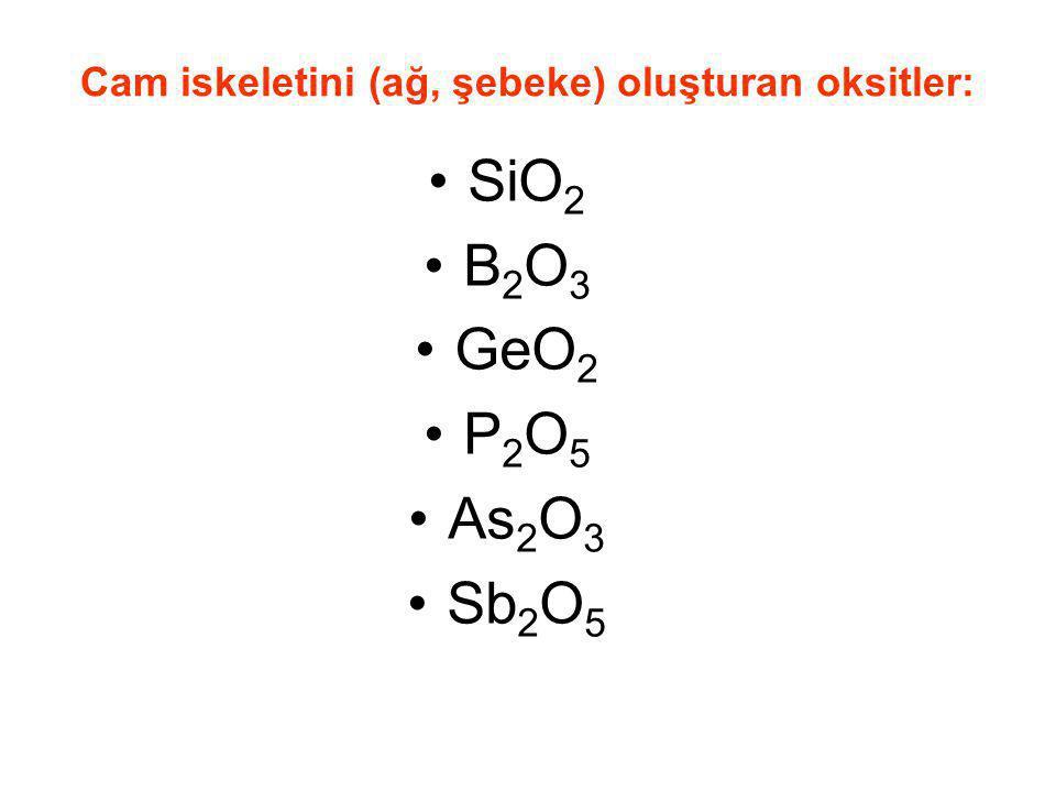 Cam iskeletini (ağ, şebeke) oluşturan oksitler: SiO 2 B 2 O 3 GeO 2 P 2 O 5 As 2 O 3 Sb 2 O 5