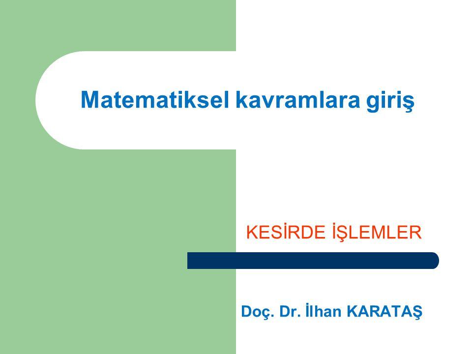 Matematiksel kavramlara giriş KESİRDE İŞLEMLER Doç. Dr. İlhan KARATAŞ