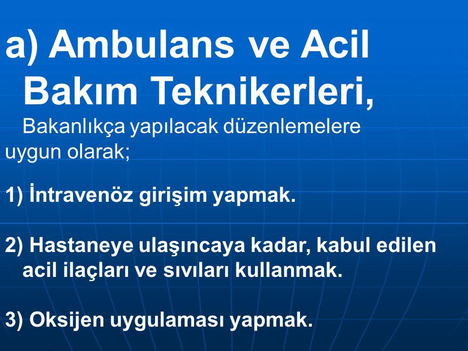 a) Ambulans ve Acil Bakım Teknikerleri, Bakanlıkça yapılacak düzenlemelere uygun olarak; 1) İntravenöz girişim yapmak. 2) Hastaneye ulaşıncaya kadar,