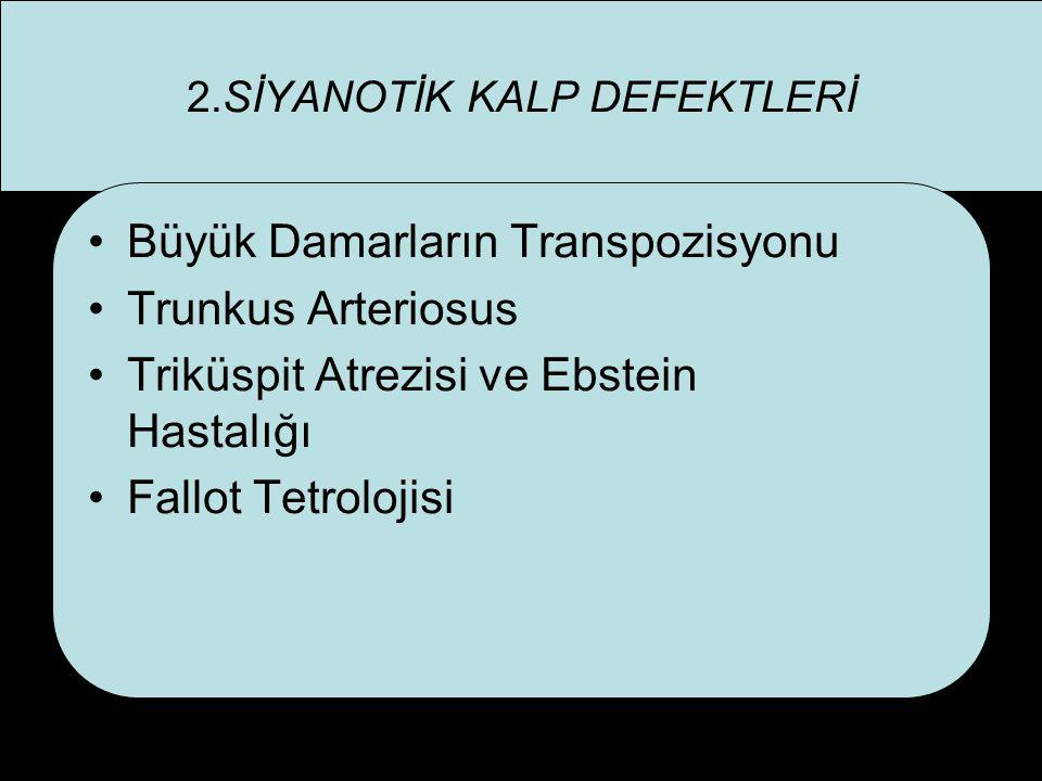 2.SİYANOTİK KALP DEFEKTLERİ Büyük Damarların Transpozisyonu Trunkus Arteriosus Triküspit Atrezisi ve Ebstein Hastalığı Fallot Tetrolojisi