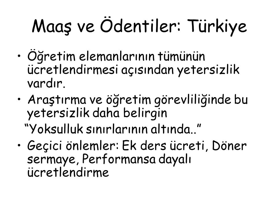 Maaş ve Ödentiler: Türkiye Öğretim elemanlarının tümünün ücretlendirmesi açısından yetersizlik vardır. Araştırma ve öğretim görevliliğinde bu yetersiz