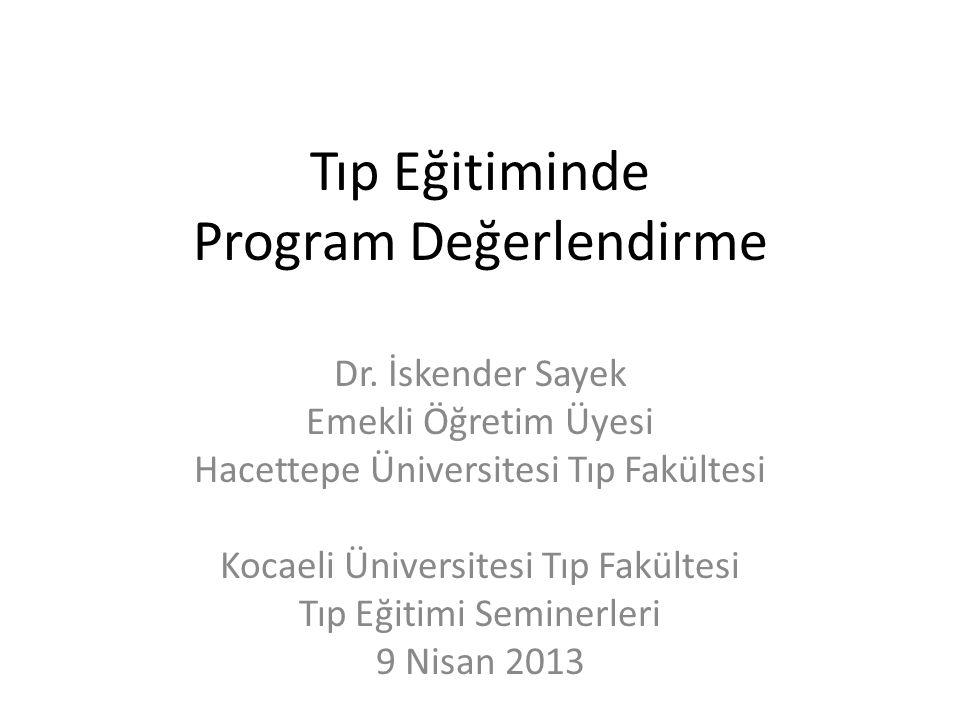 Tıp Eğitiminde Program Değerlendirme Dr. İskender Sayek Emekli Öğretim Üyesi Hacettepe Üniversitesi Tıp Fakültesi Kocaeli Üniversitesi Tıp Fakültesi T