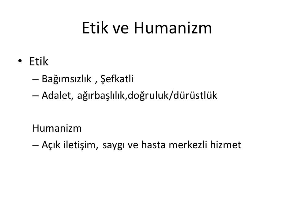Etik ve Humanizm Etik – Bağımsızlık, Şefkatli – Adalet, ağırbaşlılık,doğruluk/dürüstlük Humanizm – Açık iletişim, saygı ve hasta merkezli hizmet
