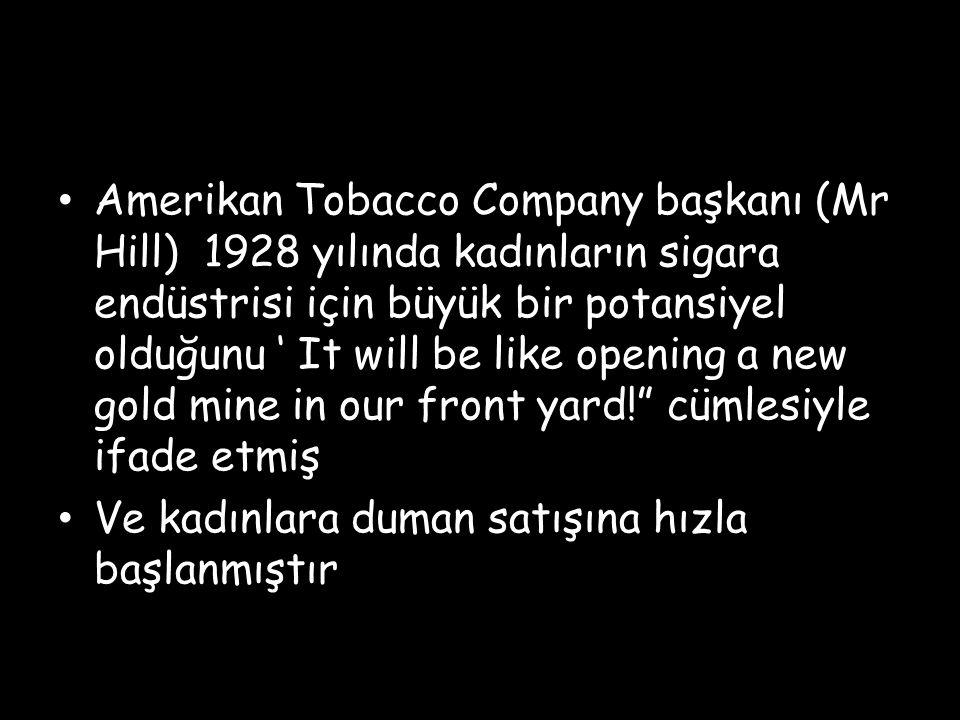 Amerikan Tobacco Company başkanı (Mr Hill) 1928 yılında kadınların sigara endüstrisi için büyük bir potansiyel olduğunu ' It will be like opening a ne