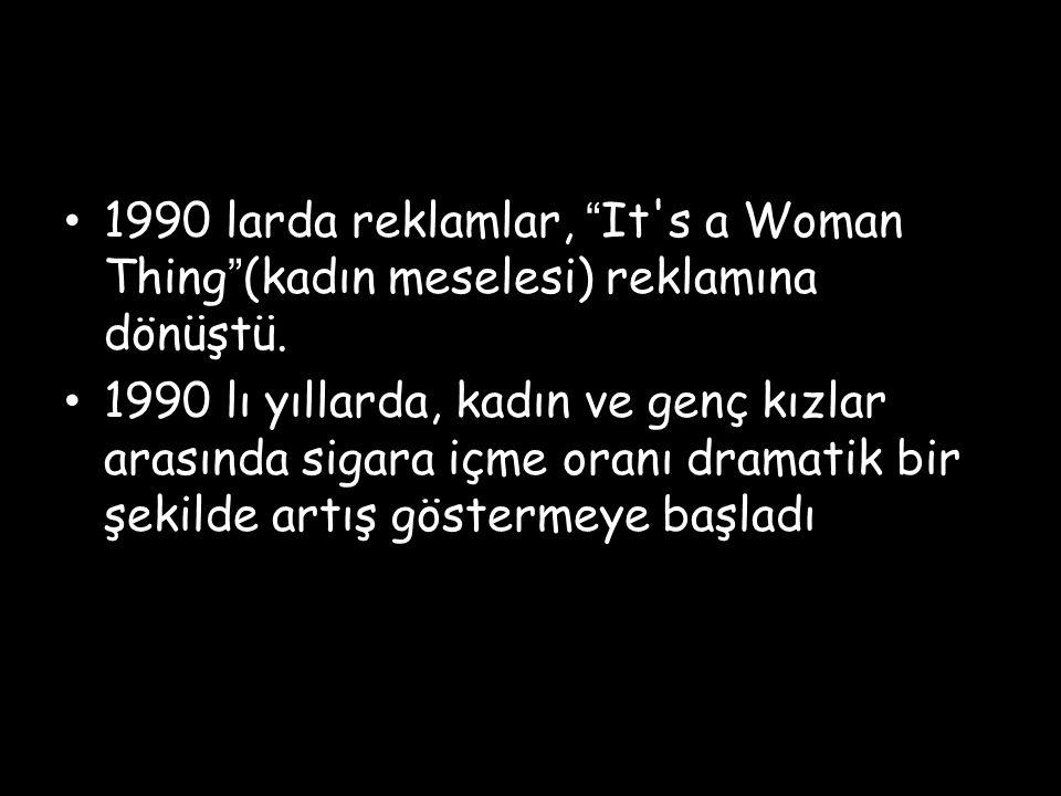 """1990 larda reklamlar, """"It's a Woman Thing""""(kadın meselesi) reklamına dönüştü. 1990 lı yıllarda, kadın ve genç kızlar arasında sigara içme oranı dramat"""
