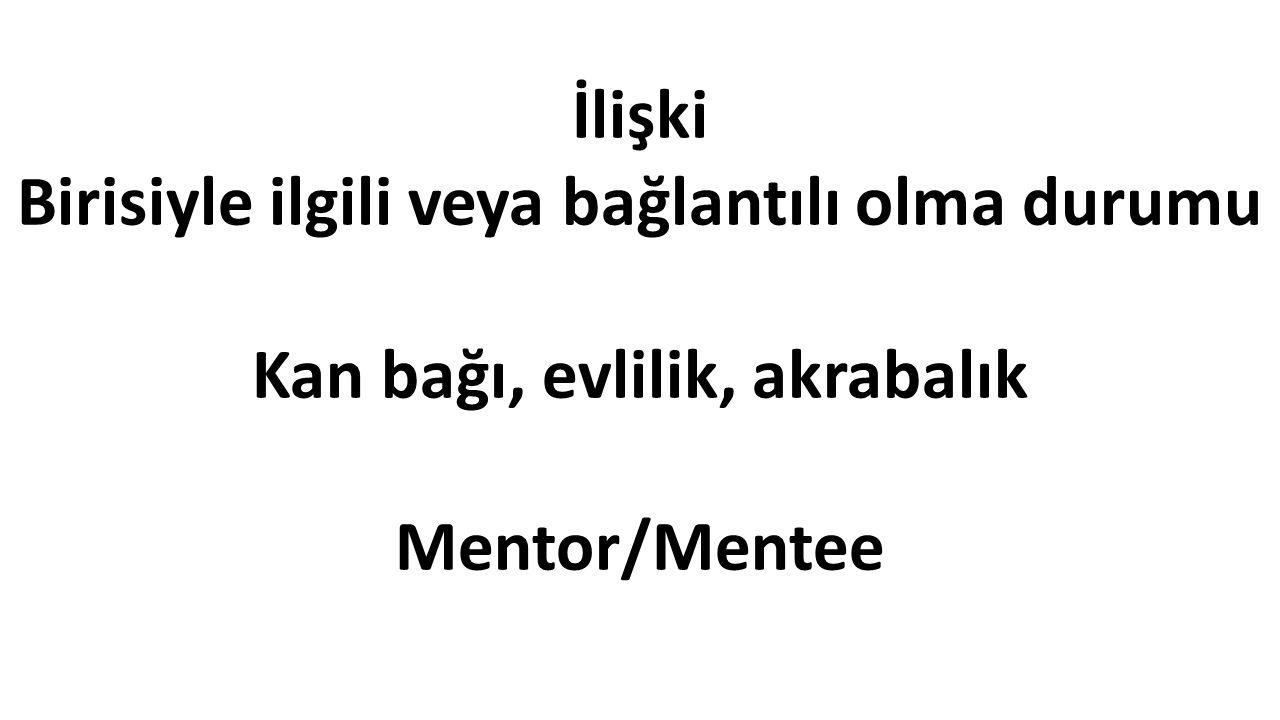 İlişki Birisiyle ilgili veya bağlantılı olma durumu Kan bağı, evlilik, akrabalık Mentor/Mentee
