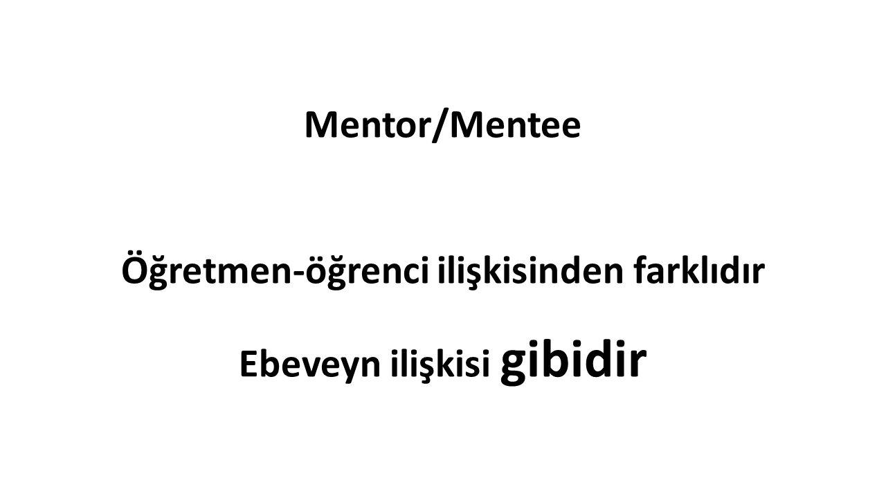 Mentor/Mentee Öğretmen-öğrenci ilişkisinden farklıdır Ebeveyn ilişkisi gibidir