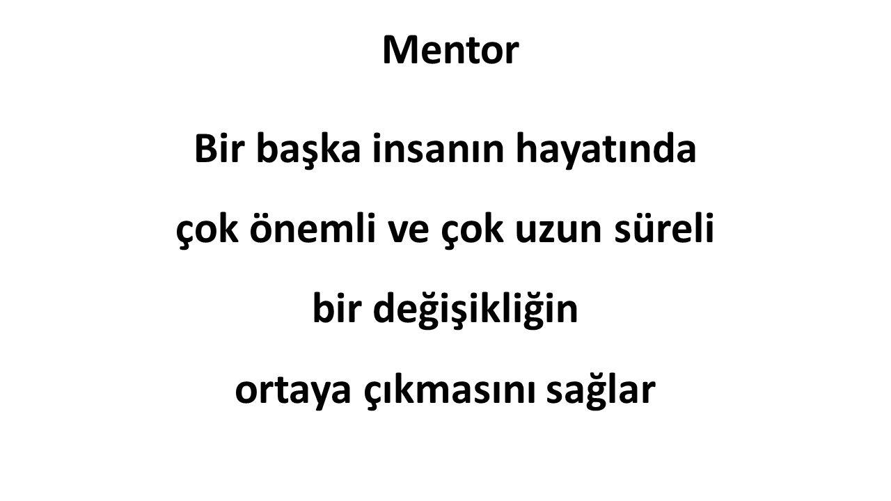 Mentor Bir başka insanın hayatında çok önemli ve çok uzun süreli bir değişikliğin ortaya çıkmasını sağlar