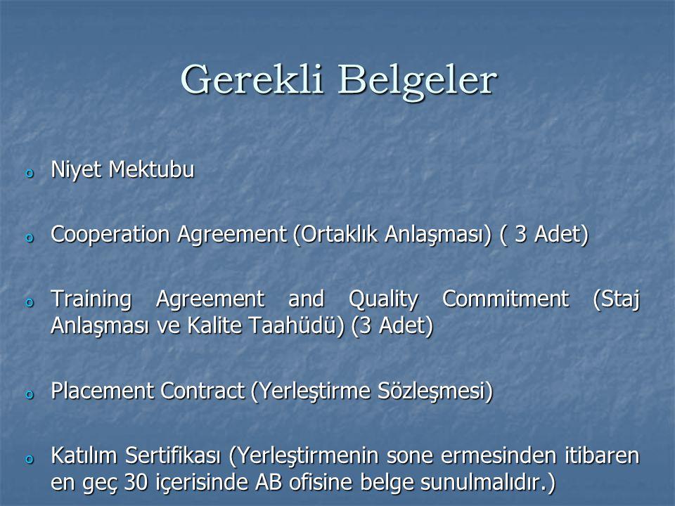 Gerekli Belgeler o Niyet Mektubu o Cooperation Agreement (Ortaklık Anlaşması) ( 3 Adet) o Training Agreement and Quality Commitment (Staj Anlaşması ve Kalite Taahüdü) (3 Adet) o Placement Contract (Yerleştirme Sözleşmesi) o Katılım Sertifikası (Yerleştirmenin sone ermesinden itibaren en geç 30 içerisinde AB ofisine belge sunulmalıdır.)