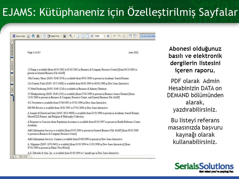 EJAMS: Kütüphaneniz için Özelleştirilmiş Sayfalar Abonesi olduğunuz basılı ve elektronik dergilerin listesini içeren raporu, PDF olarak Admin Hesabinizin DATA on DEMAND bölümünden alarak, yazdırabilirsiniz.