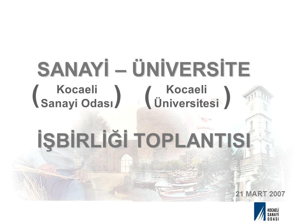 SANAYİ – ÜNİVERSİTE İŞBİRLİĞİ TOPLANTISI 21 MART 2007 Kocaeli Sanayi Odası Kocaeli Üniversitesi ( () )