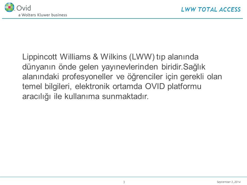 September 3, 2014 3 LWW TOTAL ACCESS Lippincott Williams & Wilkins (LWW) tıp alanında dünyanın önde gelen yayınevlerinden biridir.Sağlık alanındaki profesyoneller ve öğrenciler için gerekli olan temel bilgileri, elektronik ortamda OVID platformu aracılığı ile kullanıma sunmaktadır.