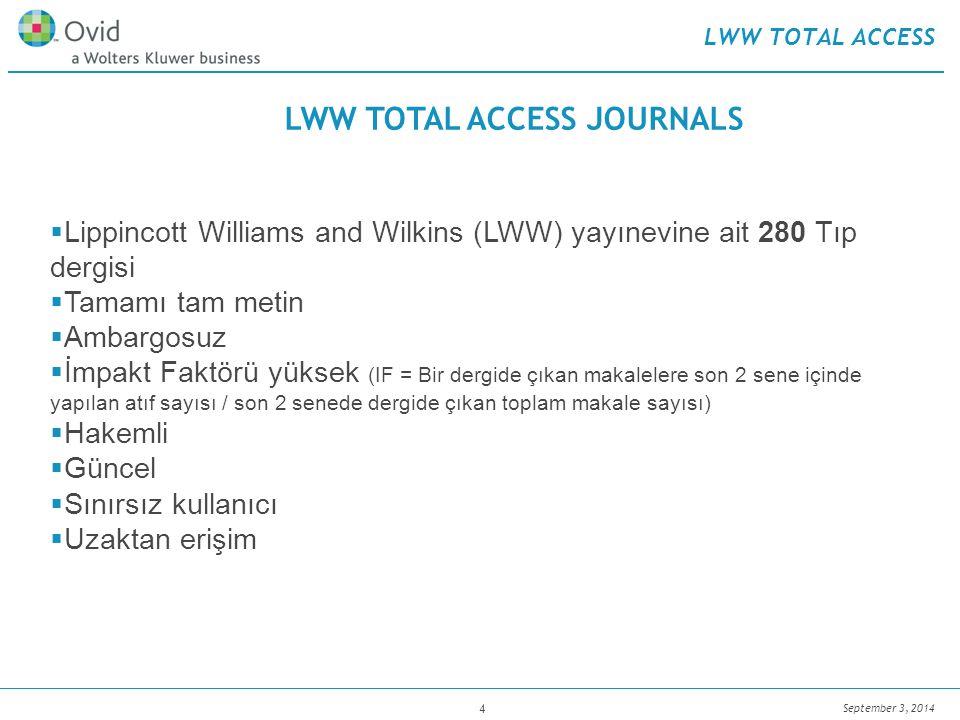 September 3, 2014 4 LWW TOTAL ACCESS  Lippincott Williams and Wilkins (LWW) yayınevine ait 280 Tıp dergisi  Tamamı tam metin  Ambargosuz  İmpakt Faktörü yüksek (IF = Bir dergide çıkan makalelere son 2 sene içinde yapılan atıf sayısı / son 2 senede dergide çıkan toplam makale sayısı)  Hakemli  Güncel  Sınırsız kullanıcı  Uzaktan erişim LWW TOTAL ACCESS JOURNALS