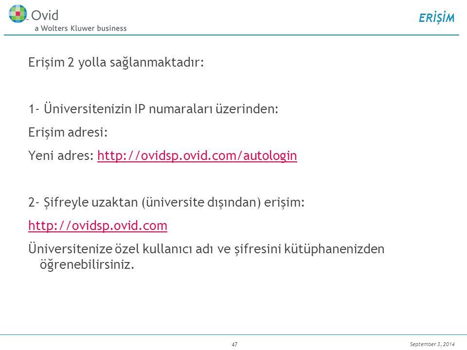 September 3, 2014 47 ERİŞİM Erişim 2 yolla sağlanmaktadır: 1- Üniversitenizin IP numaraları üzerinden: Erişim adresi: Yeni adres: http://ovidsp.ovid.com/autologinhttp://ovidsp.ovid.com/autologin 2- Şifreyle uzaktan (üniversite dışından) erişim: http://ovidsp.ovid.com Üniversitenize özel kullanıcı adı ve şifresini kütüphanenizden öğrenebilirsiniz.