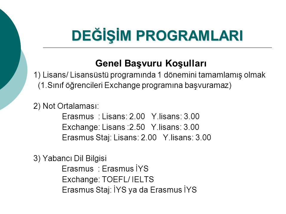 DEĞİŞİM PROGRAMLARI Genel Başvuru Koşulları 1) Lisans/ Lisansüstü programında 1 dönemini tamamlamış olmak (1.Sınıf öğrencileri Exchange programına başvuramaz) 2) Not Ortalaması: Erasmus : Lisans: 2.00 Y.lisans: 3.00 Exchange: Lisans :2.50 Y.lisans: 3.00 Erasmus Staj: Lisans: 2.00 Y.lisans: 3.00 3) Yabancı Dil Bilgisi Erasmus : Erasmus İYS Exchange: TOEFL/ IELTS Erasmus Staj: İYS ya da Erasmus İYS