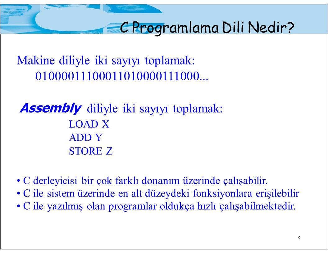 9 C Programlama Dili Nedir? Makine diliyle iki sayıyı toplamak: 01000011100011010000111000... Assembly diliyle iki sayıyı toplamak: LOAD X ADD Y STORE