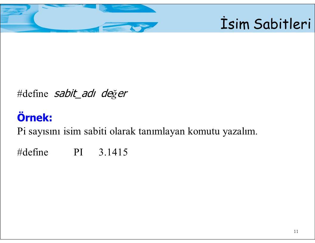 11 İsim Sabitleri #define sabit_adı de ğ er Örnek: Pi sayısını isim sabiti olarak tanımlayan komutu yazalım. #definePI3.1415