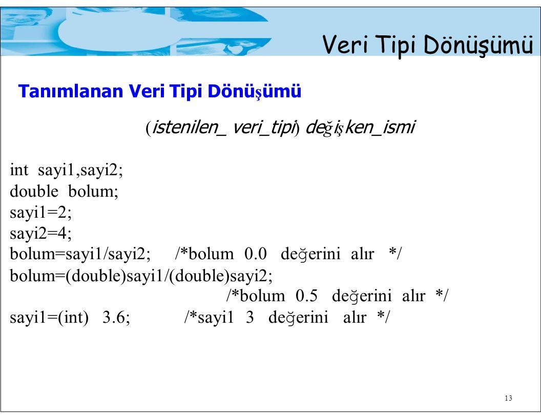 13 Veri Tipi Dönüşümü Tanımlanan Veri Tipi Dönü ş ümü ( istenilen_ veri_tipi ) de ğ i ş ken_ismi int sayi1,sayi2; double bolum; sayi1=2; sayi2=4; bolu