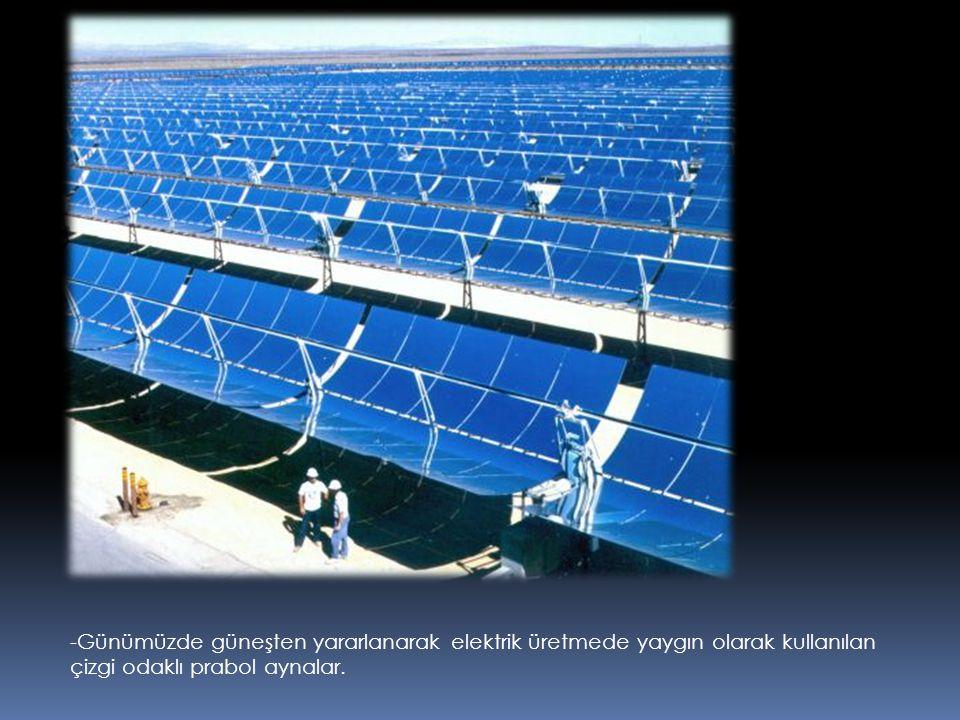 -Günümüzde güneşten yararlanarak elektrik üretmede yaygın olarak kullanılan çizgi odaklı prabol aynalar.