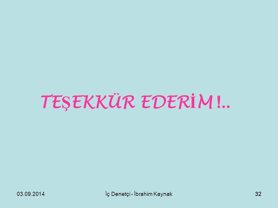 03.09.2014İç Denetçi - İbrahim Kaynak32 TE Ş EKKÜR EDER İ M !..