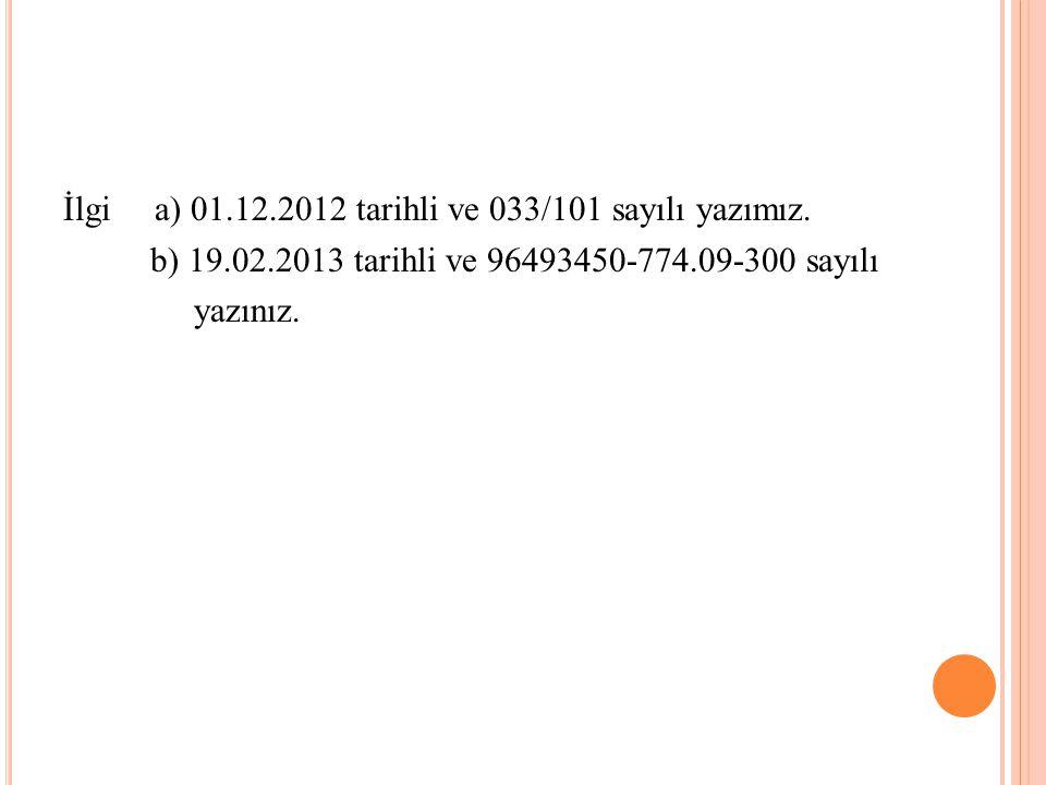 İlgi a) 01.12.2012 tarihli ve 033/101 sayılı yazımız. b) 19.02.2013 tarihli ve 96493450-774.09-300 sayılı yazınız.