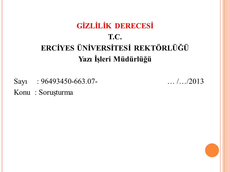 GİZLİLİK DERECESİ T.C. ERCİYES ÜNİVERSİTESİ REKTÖRLÜĞÜ Yazı İşleri Müdürlüğü Sayı: 96493450-663.07- … /…/2013 Konu : Soruşturma