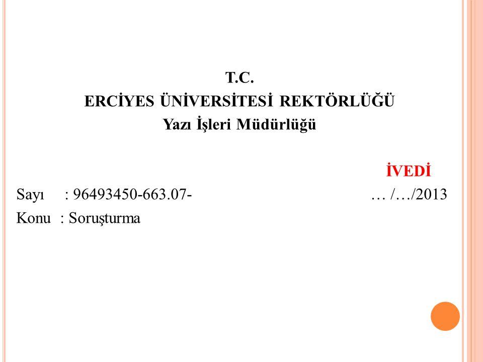 T.C. ERCİYES ÜNİVERSİTESİ REKTÖRLÜĞÜ Yazı İşleri Müdürlüğü İVEDİ Sayı: 96493450-663.07- … /…/2013 Konu : Soruşturma