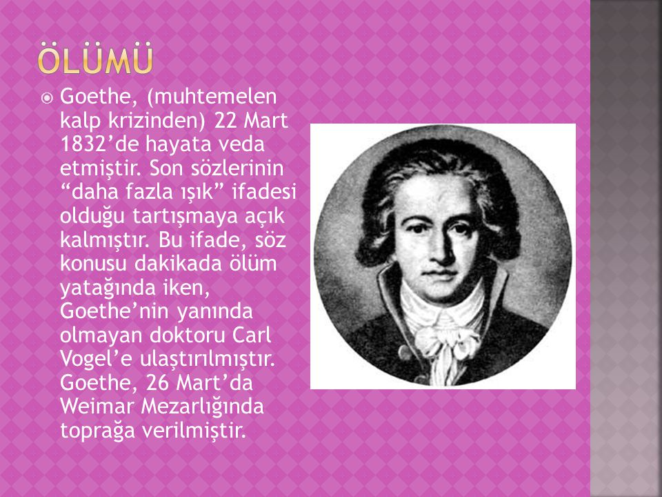 """ Goethe, (muhtemelen kalp krizinden) 22 Mart 1832'de hayata veda etmiştir. Son sözlerinin """"daha fazla ışık"""" ifadesi olduğu tartışmaya açık kalmıştır."""