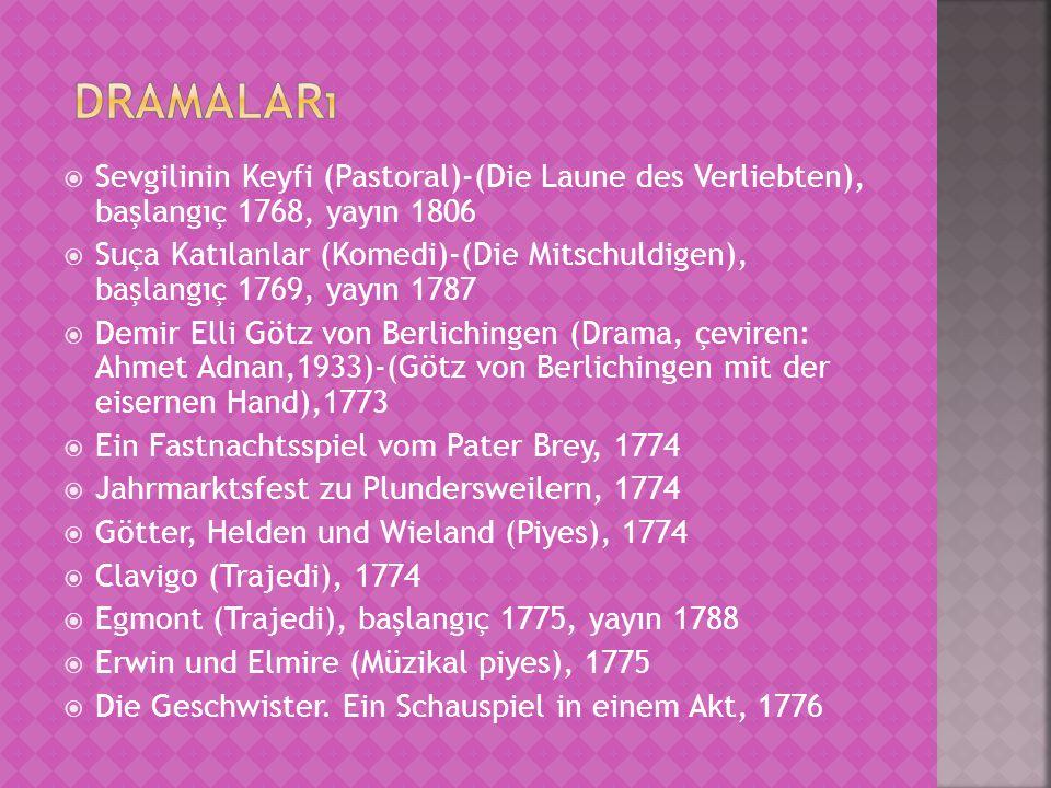  Sevgilinin Keyfi (Pastoral)-(Die Laune des Verliebten), başlangıç 1768, yayın 1806  Suça Katılanlar (Komedi)-(Die Mitschuldigen), başlangıç 1769, yayın 1787  Demir Elli Götz von Berlichingen (Drama, çeviren: Ahmet Adnan,1933)-(Götz von Berlichingen mit der eisernen Hand),1773  Ein Fastnachtsspiel vom Pater Brey, 1774  Jahrmarktsfest zu Plundersweilern, 1774  Götter, Helden und Wieland (Piyes), 1774  Clavigo (Trajedi), 1774  Egmont (Trajedi), başlangıç 1775, yayın 1788  Erwin und Elmire (Müzikal piyes), 1775  Die Geschwister.