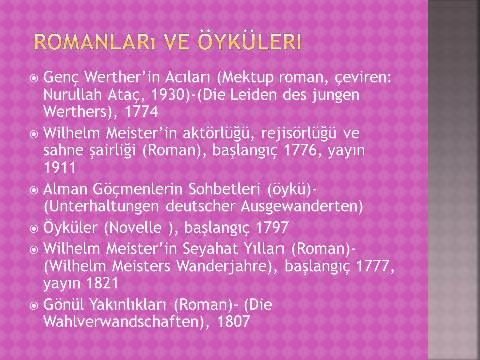  Genç Werther'in Acıları (Mektup roman, çeviren: Nurullah Ataç, 1930)-(Die Leiden des jungen Werthers), 1774  Wilhelm Meister'in aktörlüğü, rejisörlüğü ve sahne şairliği (Roman), başlangıç 1776, yayın 1911  Alman Göçmenlerin Sohbetleri (öykü)- (Unterhaltungen deutscher Ausgewanderten)  Öyküler (Novelle ), başlangıç 1797  Wilhelm Meister'in Seyahat Yılları (Roman)- (Wilhelm Meisters Wanderjahre), başlangıç 1777, yayın 1821  Gönül Yakınlıkları (Roman)- (Die Wahlverwandschaften), 1807