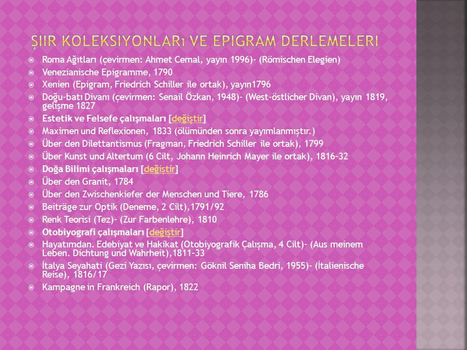  Roma Ağıtları (çevirmen: Ahmet Cemal, yayın 1996)- (Römischen Elegien)  Venezianische Epigramme, 1790  Xenien (Epigram, Friedrich Schiller ile ortak), yayın1796  Doğu-batı Divanı (çevirmen: Senail Özkan, 1948)- (West-östlicher Divan), yayın 1819, gelişme 1827  Estetik ve Felsefe çalışmaları [değiştir]değiştir  Maximen und Reflexionen, 1833 (ölümünden sonra yayımlanmıştır.)  Über den Dilettantismus (Fragman, Friedrich Schiller ile ortak), 1799  Über Kunst und Altertum (6 Cilt, Johann Heinrich Mayer ile ortak), 1816–32  Doğa Bilimi çalışmaları [değiştir]değiştir  Über den Granit, 1784  Über den Zwischenkiefer der Menschen und Tiere, 1786  Beiträge zur Optik (Deneme, 2 Cilt),1791/92  Renk Teorisi (Tez)- (Zur Farbenlehre), 1810  Otobiyografi çalışmaları [değiştir]değiştir  Hayatımdan.