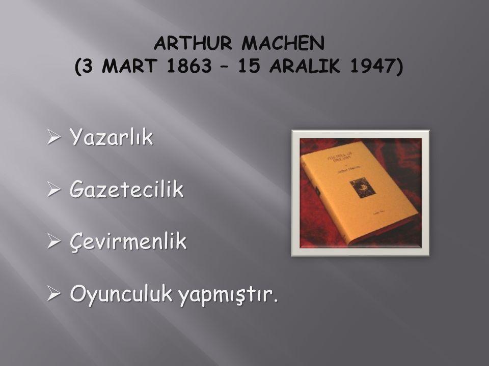 ARTHUR MACHEN (3 MART 1863 – 15 ARALIK 1947)  Yazarlık  Gazetecilik  Çevirmenlik  Oyunculuk yapmıştır.