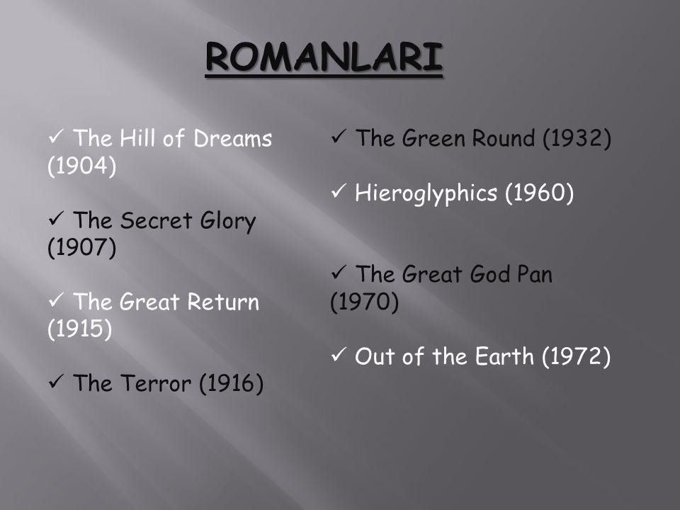 ROMANLARI The Hill of Dreams (1904) The Secret Glory (1907) The Great Return (1915) The Terror (1916) The Green Round (1932) Hieroglyphics (1960) The