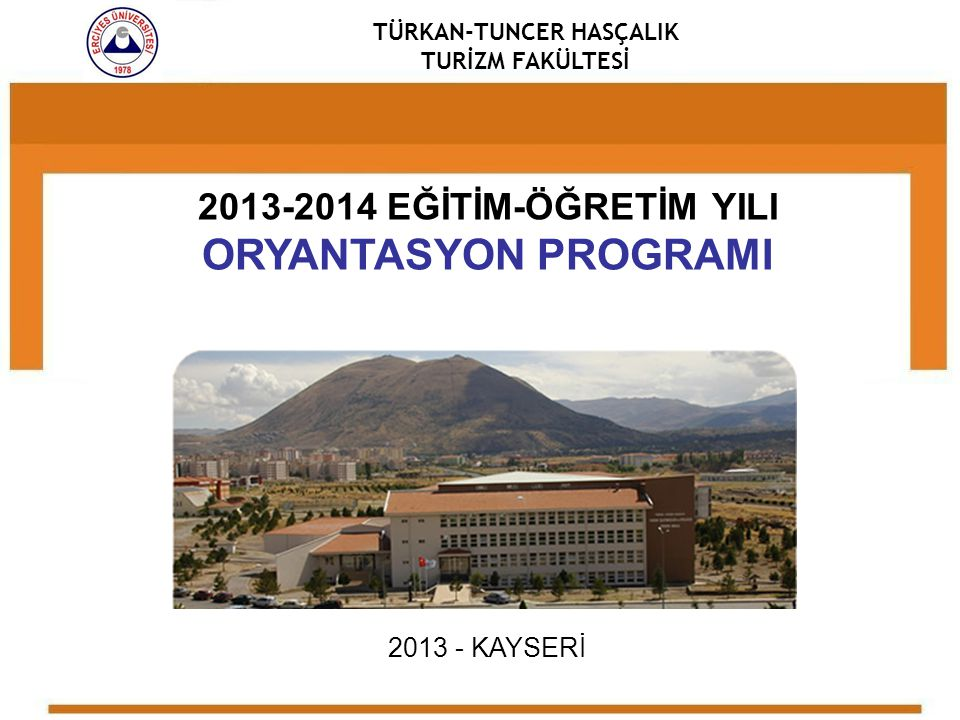 TÜRKAN-TUNCER HASÇALIK TURİZM FAKÜLTESİ 2013-2014 EĞİTİM-ÖĞRETİM YILI ORYANTASYON PROGRAMI 2013 - KAYSERİ