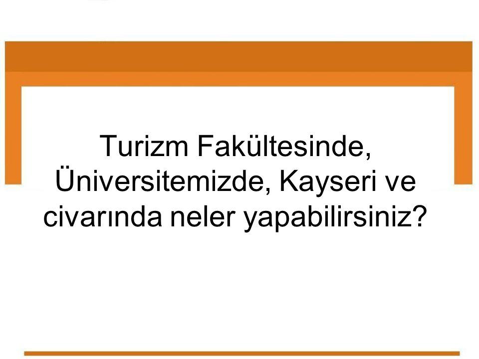 Turizm Fakültesinde, Üniversitemizde, Kayseri ve civarında neler yapabilirsiniz?